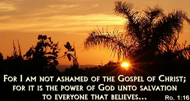 For I am not ashamed of the Gospel of Christ; For it is the power of God unto salvation to everyone that believes....   &nbsp Romans 1:16